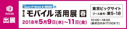 モバイル活用展に出展 会期:平成30年5月9日(水)~11日(金)10:00~18:00(最終日のみ17:00まで) 会場:東京ビッグサイト ブース番号:東5-18